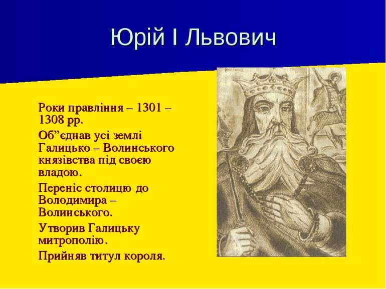 """Юрій І Львович Роки правління – 1301 – 1308 рр. Об""""єднав усі землі Галицько –..."""