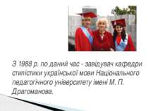 З 1988 р. по даний час - завідувач кафедри стилістики української мови Націон...