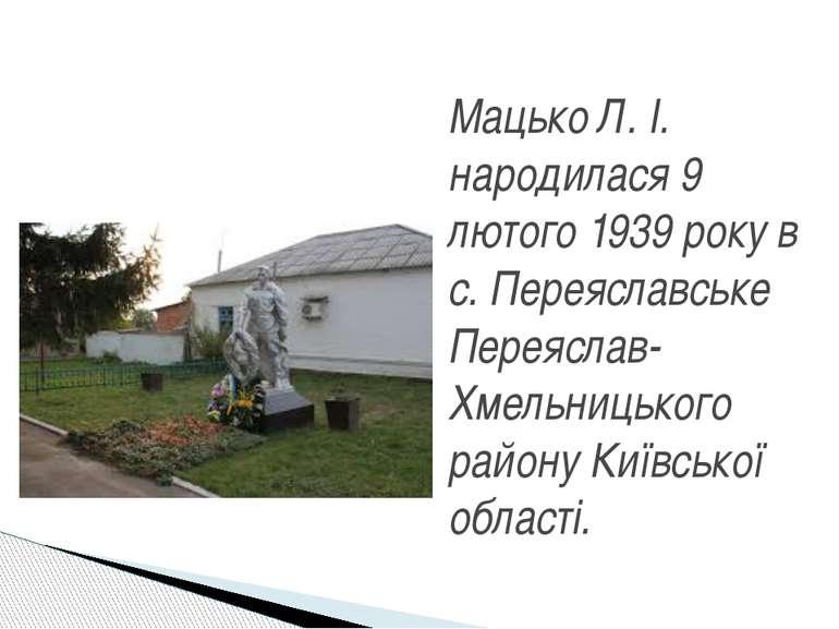 Мацько Л. І. народилася 9 лютого 1939 року в с. Переяславське Переяслав-Хмель...