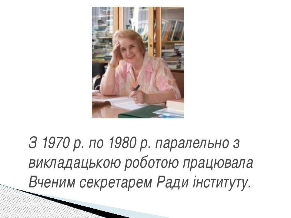 З 1970 р. по 1980 р. паралельно з викладацькою роботою працювала Вченим секре...