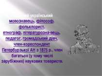Видатний українськиймовознавець,філософ,фольклорист, етнограф,літературо...