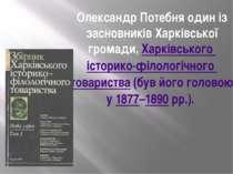 Олександр Потебня один із засновників Харківської громади,Харківського істор...