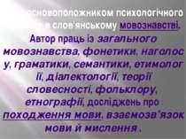 Він є основоположником психологічного напряму в слов'янськомумовознавстві. А...