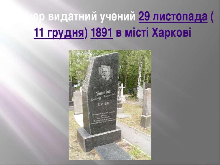 Помер видатний учений 29 листопада(11 грудня)1891 в містіХаркові