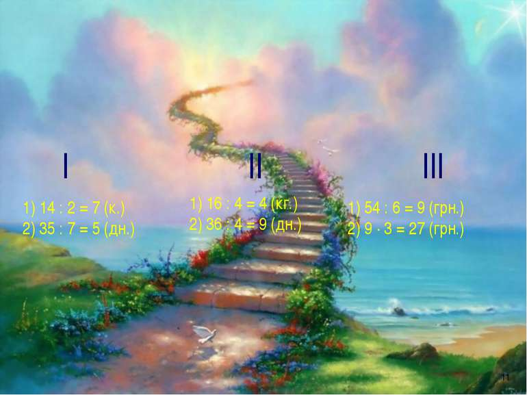 * І 1) 14 : 2 = 7 (к.) 2) 35 : 7 = 5 (дн.) ІІ 1) 16 : 4 = 4 (кг.) 2) 36 : 4 =...