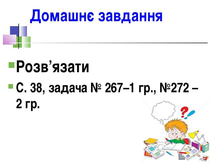Домашнє завдання Розв'язати С. 38, задача № 267–1 гр., №272 – 2 гр.