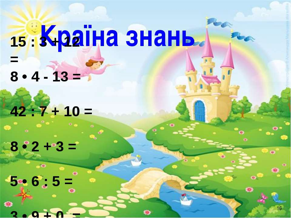 Країна знань * 15 : 3 + 12 = 8 • 4 - 13 = 42 : 7 + 10 = 8 • 2 + 3 = 5 • 6 : 5...