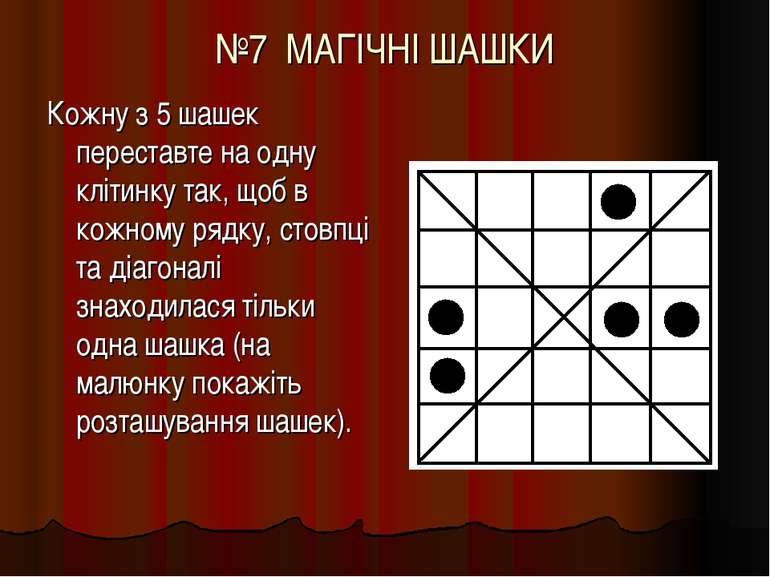 №7 МАГІЧНІ ШАШКИ Кожну з 5 шашек переставте на одну клітинку так, щоб в кожно...