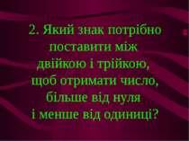 2. Який знак потрібно поставити між двійкою і трійкою, щоб отримати число, бі...