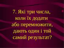 7. Які три числа, коли їх додати або перемножити, дають один і той самий резу...