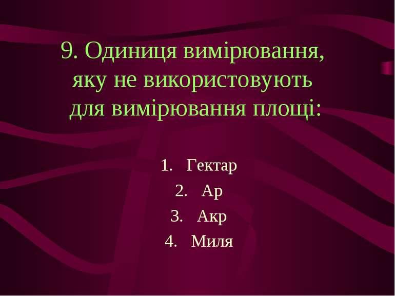 9. Одиниця вимірювання, яку не використовують для вимірювання площі: Гектар А...