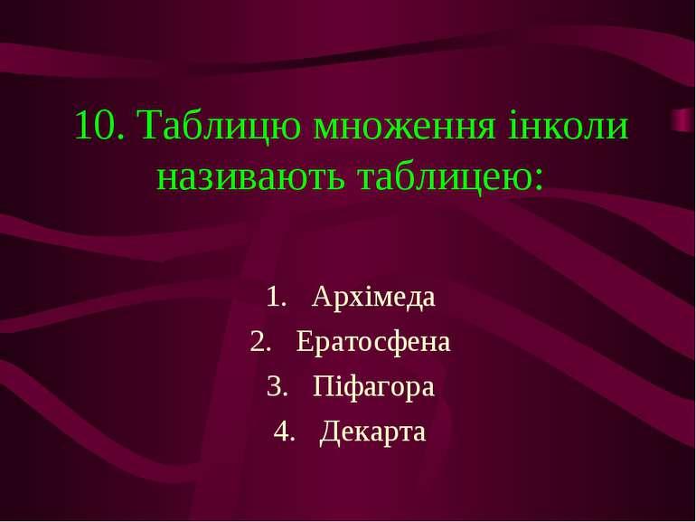 10. Таблицю множення інколи називають таблицею: Архімеда Ератосфена Піфагора ...