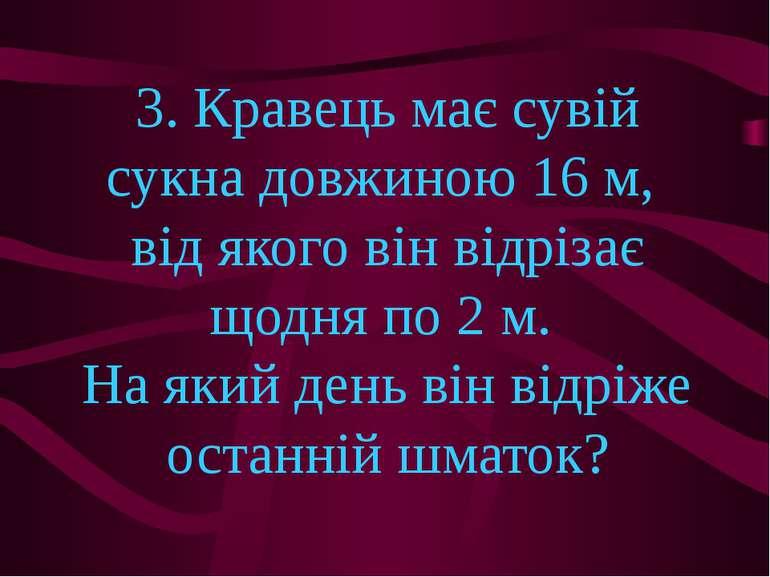 3. Кравець має сувій сукна довжиною 16 м, від якого він відрізає щодня по 2 м...