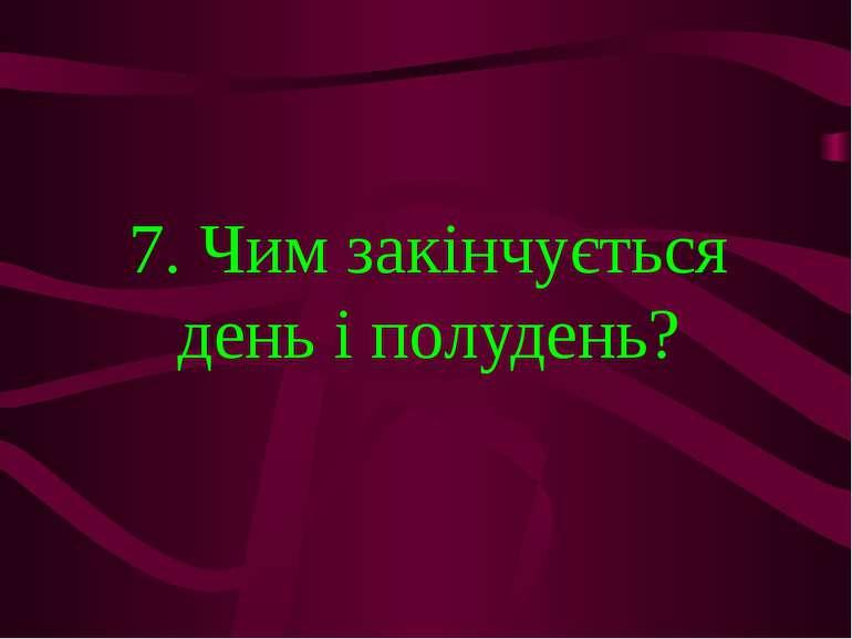 7. Чим закінчується день і полудень?