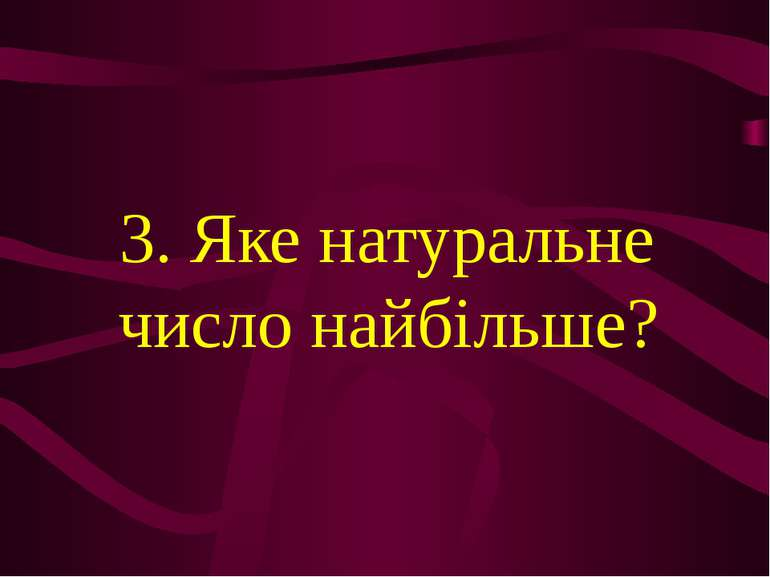3. Яке натуральне число найбільше?