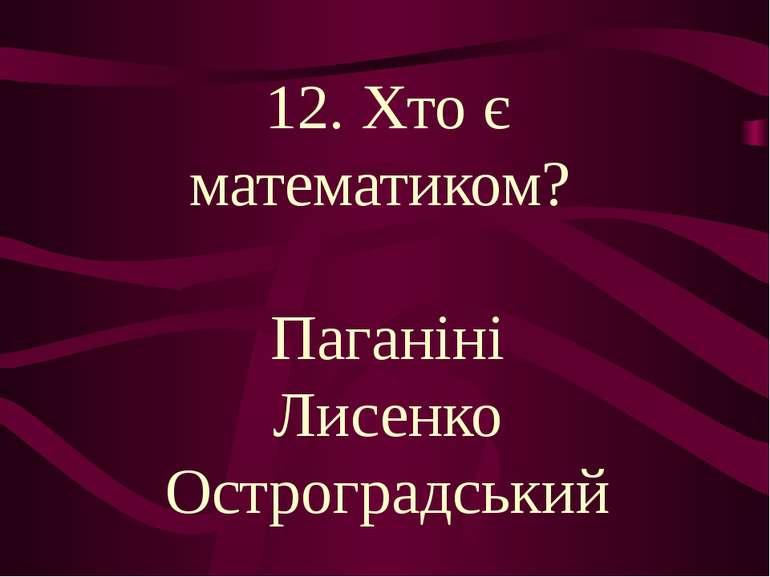 12. Хто є математиком? Паганіні Лисенко Остроградський