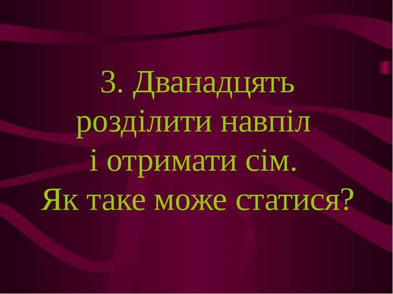 3. Дванадцять розділити навпіл і отримати сім. Як таке може статися?