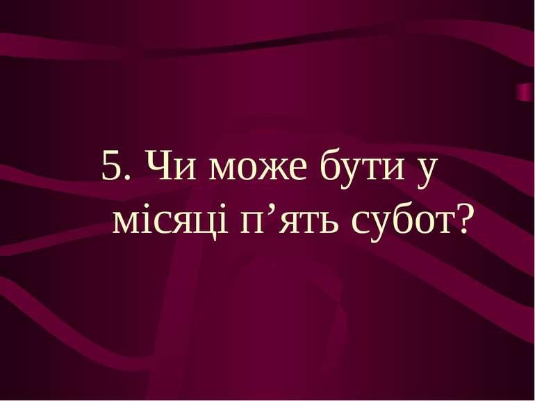5. Чи може бути у місяці п'ять субот?