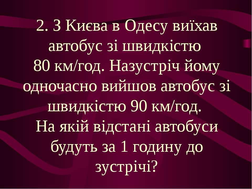 2. З Києва в Одесу виїхав автобус зі швидкістю 80 км/год. Назустріч йому одно...