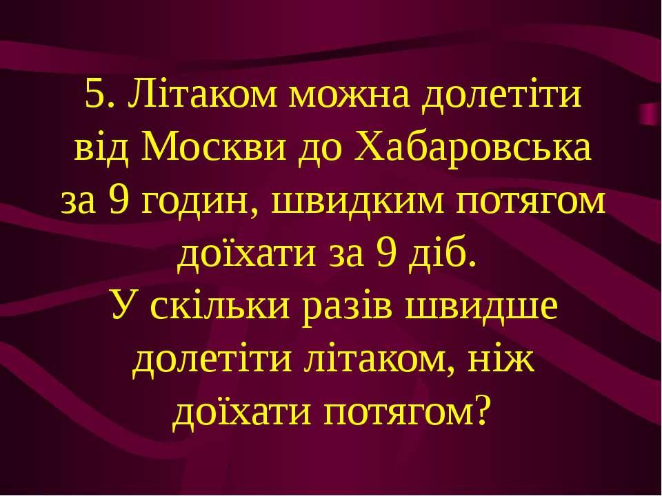 5. Літаком можна долетіти від Москви до Хабаровська за 9 годин, швидким потяг...