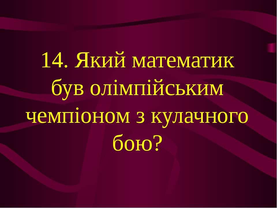14. Який математик був олімпійським чемпіоном з кулачного бою?