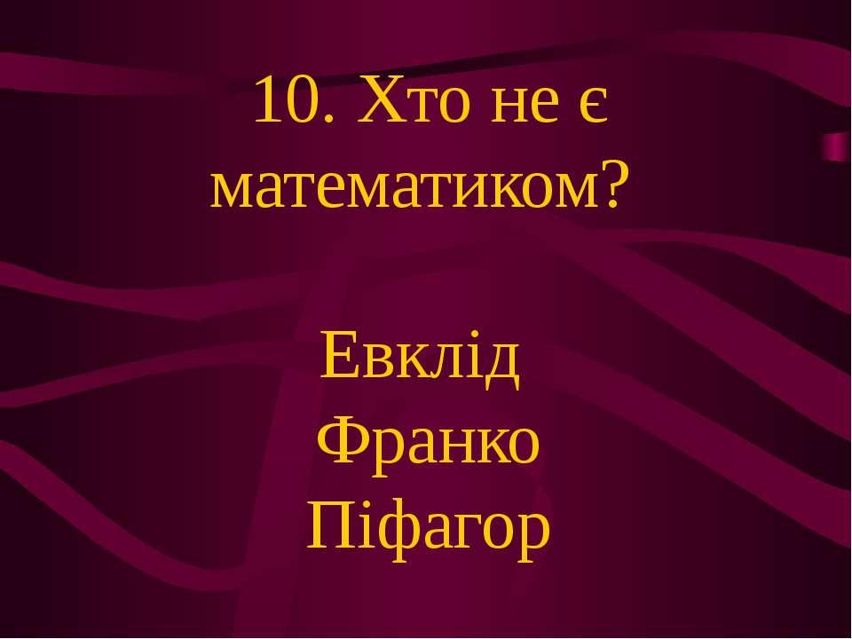 10. Хто не є математиком? Евклід Франко Піфагор