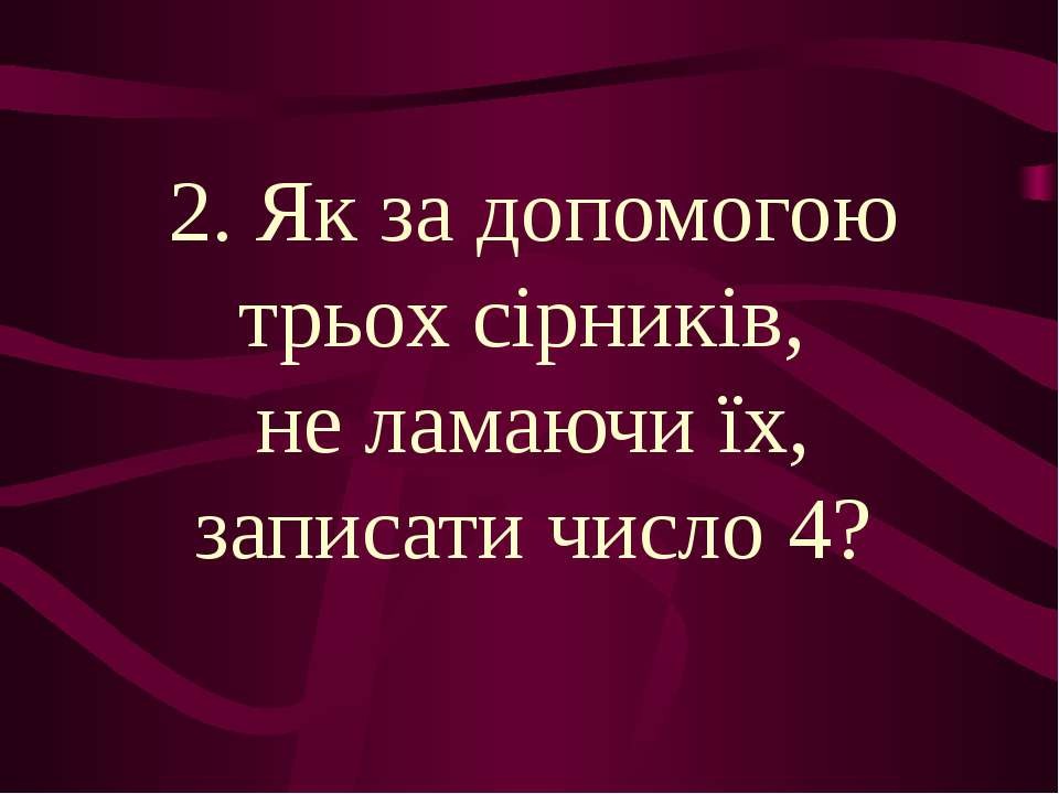 2. Як за допомогою трьох сірників, не ламаючи їх, записати число 4?