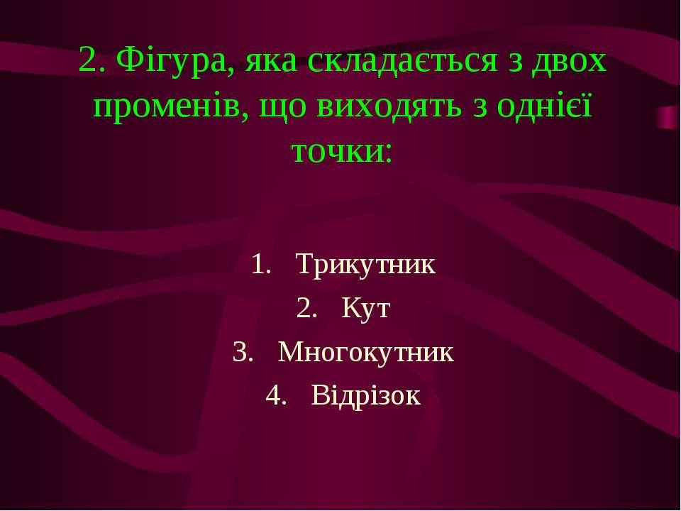 2. Фігура, яка складається з двох променів, що виходять з однієї точки: Трику...