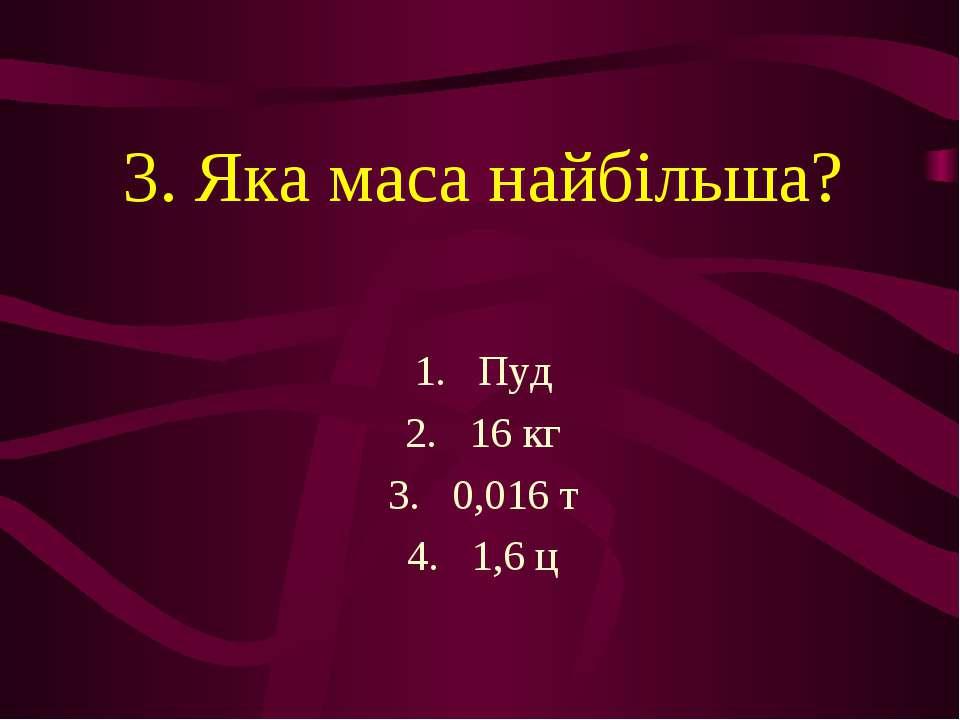 3. Яка маса найбільша? Пуд 16 кг 0,016 т 1,6 ц
