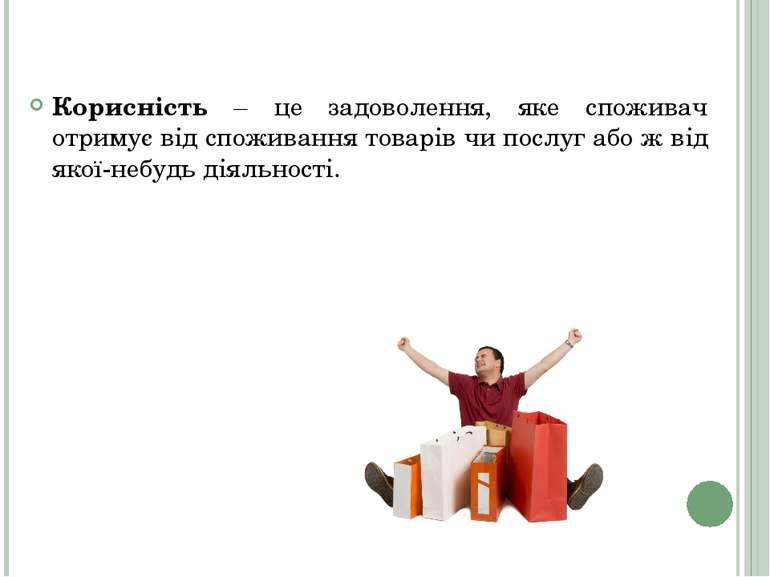 Корисність – це задоволення, яке споживач отримує від споживання товарів чи п...