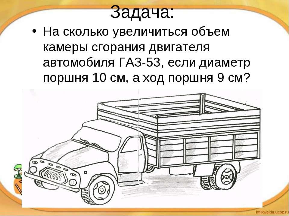 Задача: На сколько увеличиться объем камеры сгорания двигателя автомобиля ГАЗ...