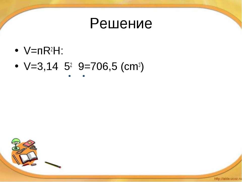 Решение V=пR2H: V=3,14 52 9=706,5 (cm3)