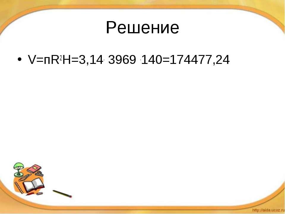 Решение V=пR2H=3,14. 3969 .140=174477,24