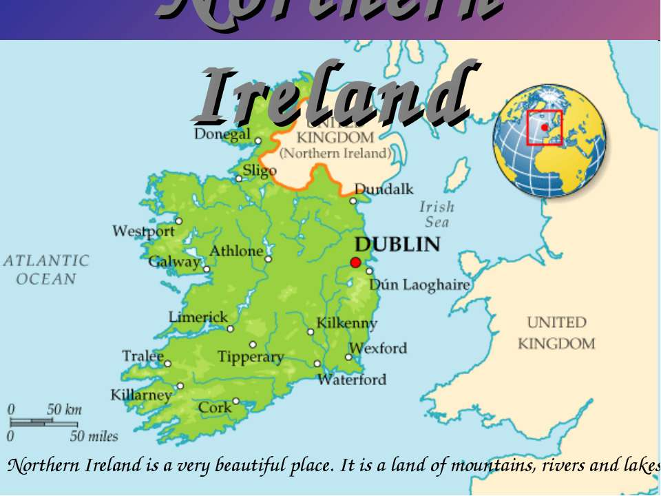 Northern Ireland Northern Ireland is a very beautiful place. It is a land of ...
