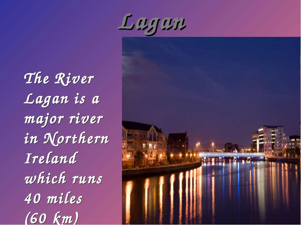 Lagan The River Lagan is a major river in Northern Ireland which runs 40 mile...