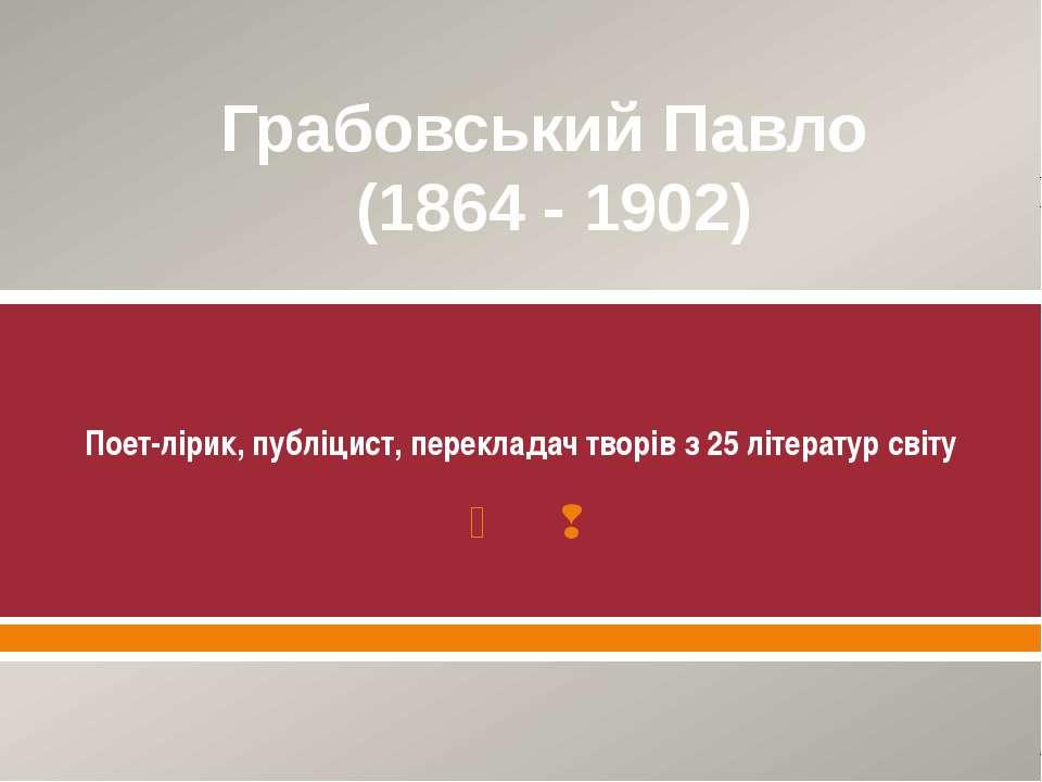 Грабовський Павло (1864 - 1902) Поет-лірик, публіцист, перекладач творів з 25...