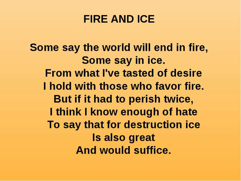 FIRE AND ICE Some say the world will end in fire, Some say in ice. From what ...