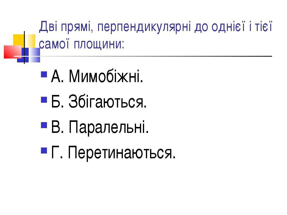 Дві прямі, перпендикулярні до однієї і тієї самої площини: А. Мимобіжні. Б. З...