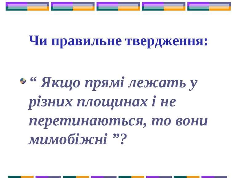 """Чи правильне твердження: """" Якщо прямі лежать у різних площинах і не перетинаю..."""
