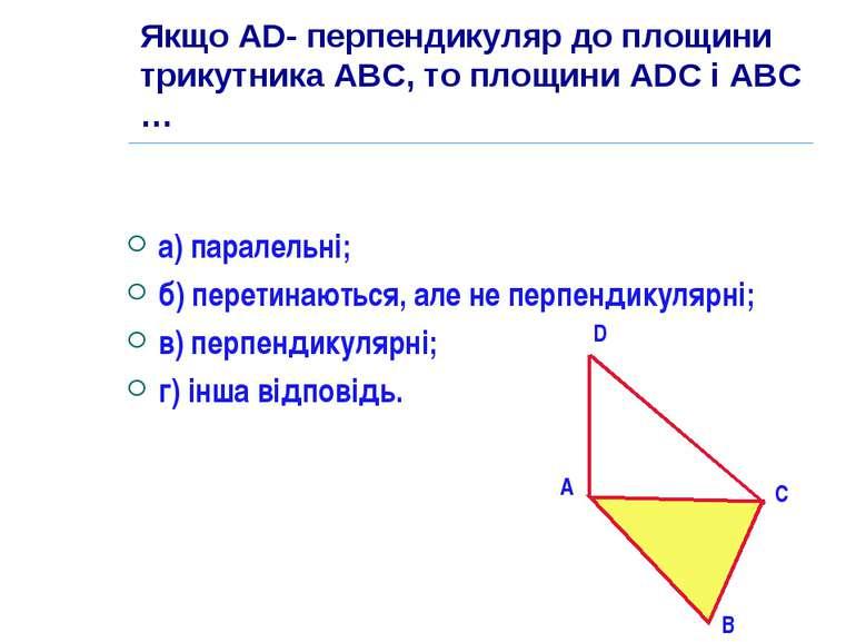 Якщо AD- перпендикуляр до площини трикутника АВС, то площини ADC і АВС … а) п...