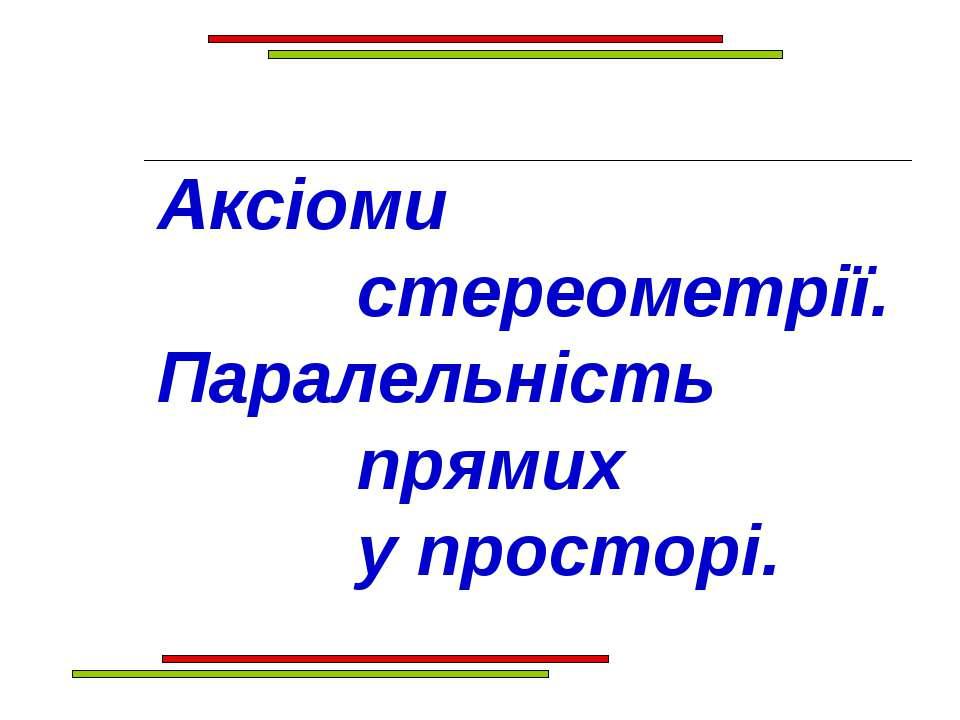 Аксіоми стереометрії. Паралельність прямих у просторі.