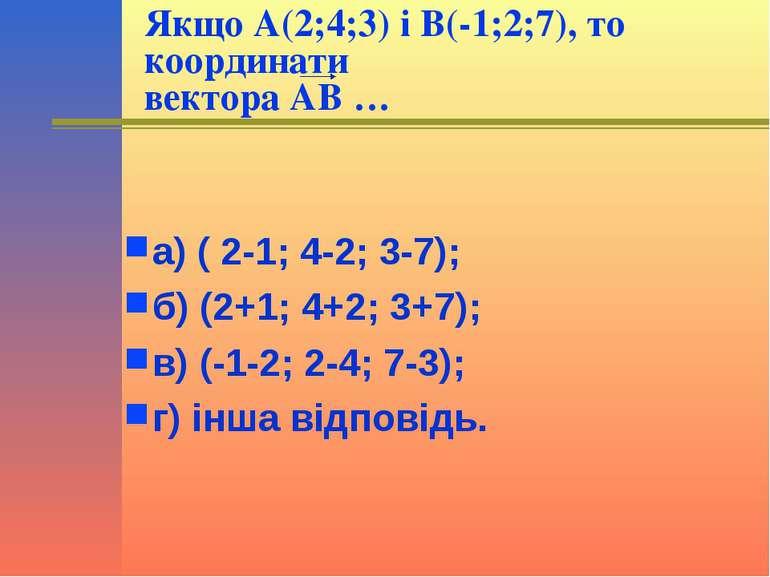 Якщо А(2;4;3) і В(-1;2;7), то координати вектора АВ … а) ( 2-1; 4-2; 3-7); б)...