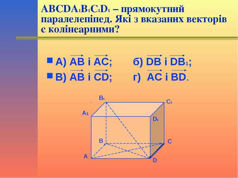 ABCDA1B1C1D1 – прямокутний паралелепіпед. Які з вказаних векторів є колінеарн...