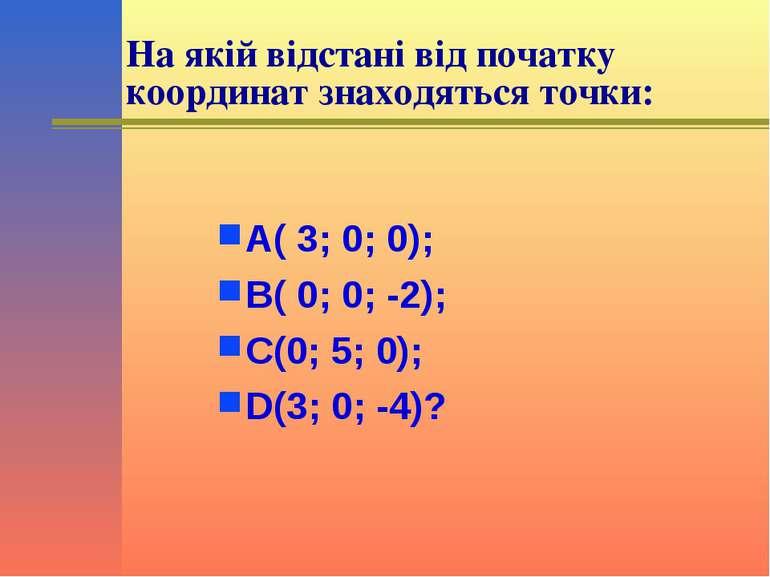 На якій відстані від початку координат знаходяться точки: А( 3; 0; 0); В( 0; ...