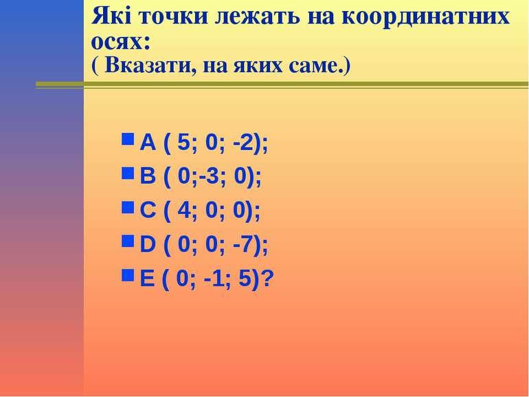 Які точки лежать на координатних осях: ( Вказати, на яких саме.) А ( 5; 0; -2...