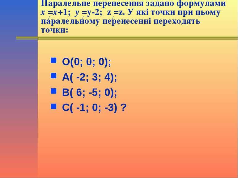 Паралельне перенесення задано формулами x =x+1; y =y-2; z =z. У які точки при...