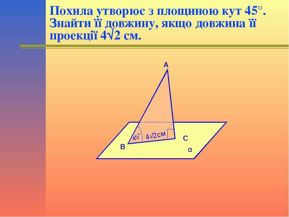 Похила утворює з площиною кут 45°. Знайти її довжину, якщо довжина її проекці...