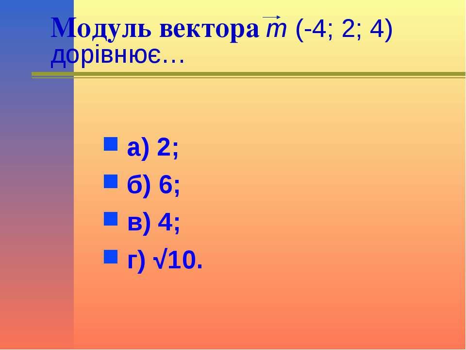 Модуль вектора m (-4; 2; 4) дорівнює… а) 2; б) 6; в) 4; г) √10.