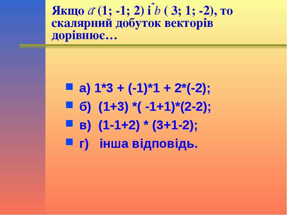 Якщо a (1; -1; 2) і b ( 3; 1; -2), то скалярний добуток векторів дорівнює… а)...