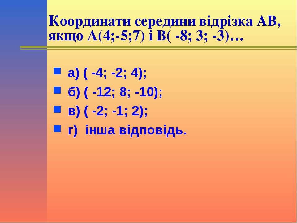 Координати середини відрізка АВ, якщо А(4;-5;7) і В( -8; 3; -3)… а) ( -4; -2;...